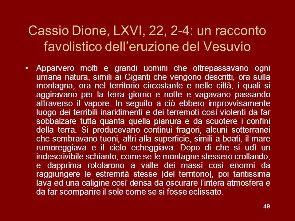 49 Cassio Dione, LXVI, 22, 2-4: un racconto favolistico delleruzione del Vesuvio Apparvero molti e grandi uomini che oltrepassavano ogni umana natura,