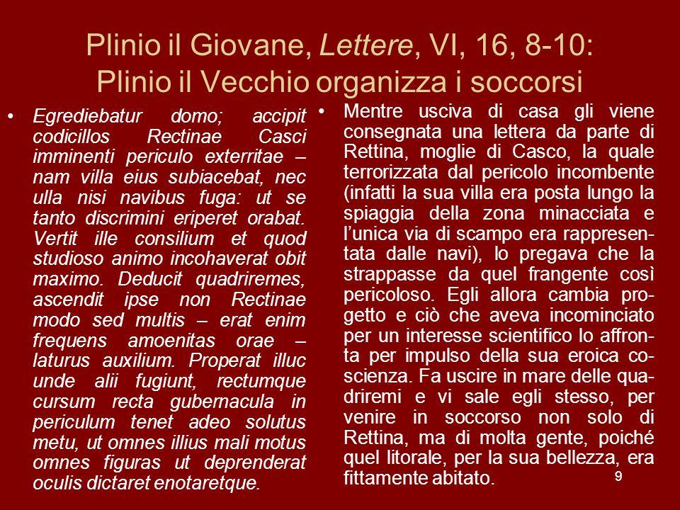9 Plinio il Giovane, Lettere, VI, 16, 8-10: Plinio il Vecchio organizza i soccorsi Egrediebatur domo; accipit codicillos Rectinae Casci imminenti peri
