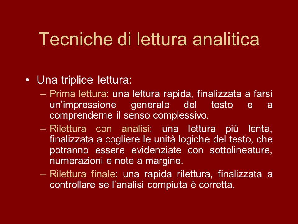 Tecniche di lettura analitica Una triplice lettura: –Prima lettura: una lettura rapida, finalizzata a farsi unimpressione generale del testo e a comprenderne il senso complessivo.