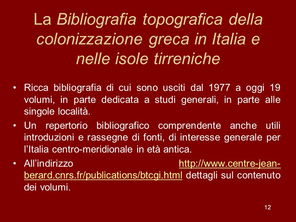 12 La Bibliografia topografica della colonizzazione greca in Italia e nelle isole tirreniche Ricca bibliografia di cui sono usciti dal 1977 a oggi 19 volumi, in parte dedicata a studi generali, in parte alle singole località.