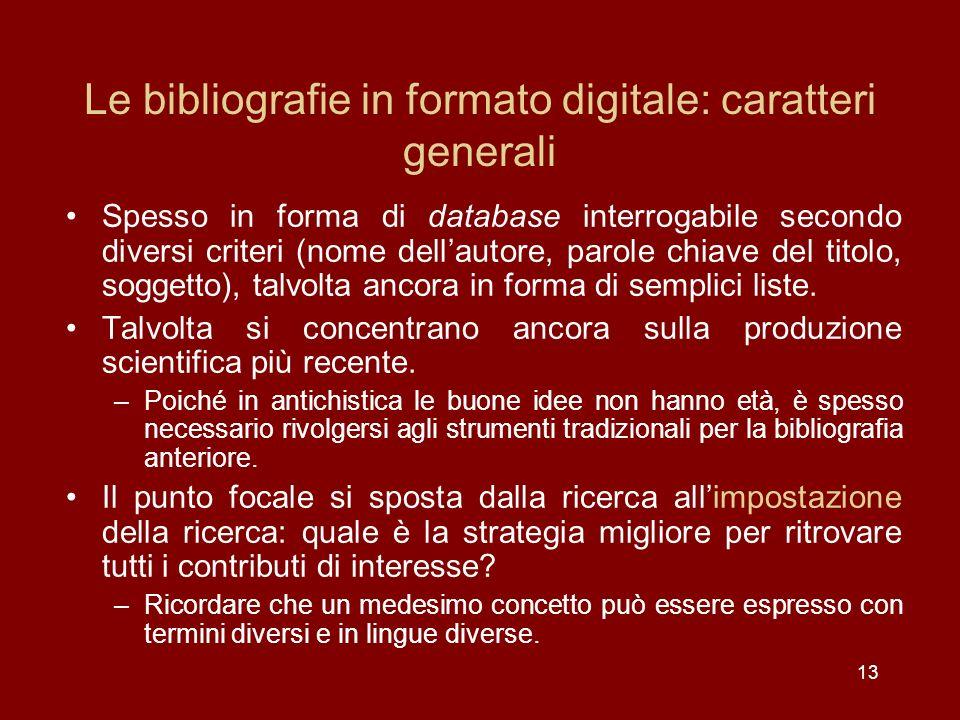 13 Le bibliografie in formato digitale: caratteri generali Spesso in forma di database interrogabile secondo diversi criteri (nome dellautore, parole chiave del titolo, soggetto), talvolta ancora in forma di semplici liste.