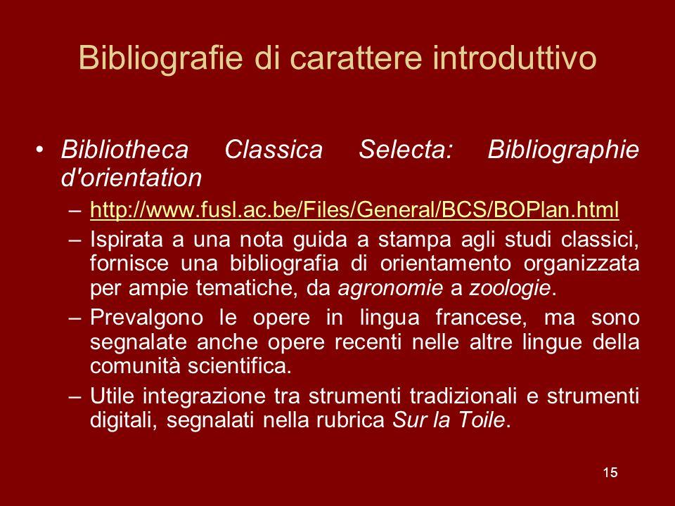 15 Bibliografie di carattere introduttivo Bibliotheca Classica Selecta: Bibliographie d orientation –http://www.fusl.ac.be/Files/General/BCS/BOPlan.htmlhttp://www.fusl.ac.be/Files/General/BCS/BOPlan.html –Ispirata a una nota guida a stampa agli studi classici, fornisce una bibliografia di orientamento organizzata per ampie tematiche, da agronomie a zoologie.