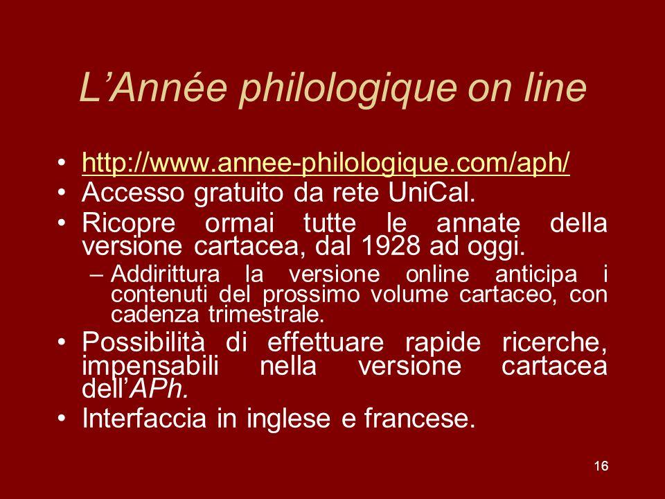 16 LAnnée philologique on line http://www.annee-philologique.com/aph/ Accesso gratuito da rete UniCal.