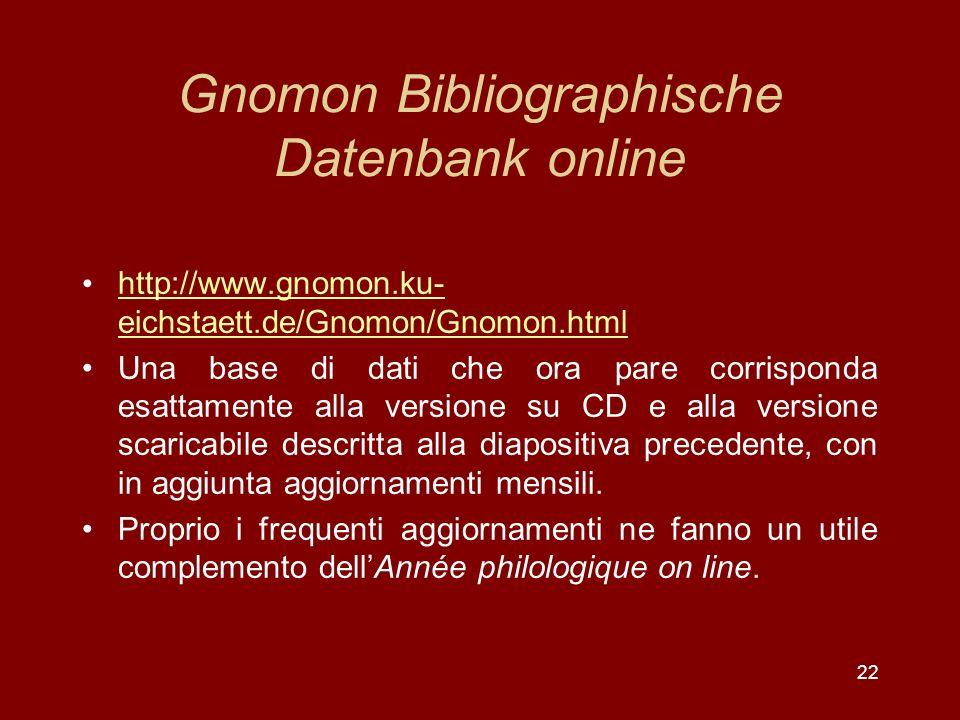 22 Gnomon Bibliographische Datenbank online http://www.gnomon.ku- eichstaett.de/Gnomon/Gnomon.html http://www.gnomon.ku- eichstaett.de/Gnomon/Gnomon.html Una base di dati che ora pare corrisponda esattamente alla versione su CD e alla versione scaricabile descritta alla diapositiva precedente, con in aggiunta aggiornamenti mensili.