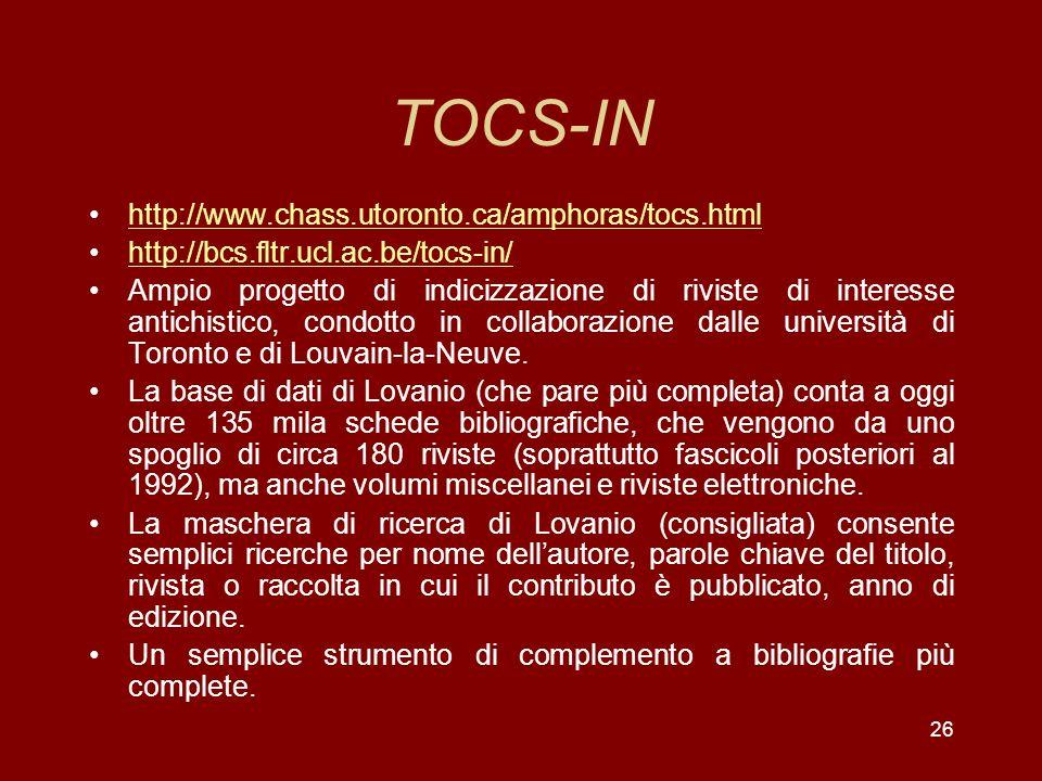 26 TOCS-IN http://www.chass.utoronto.ca/amphoras/tocs.html http://bcs.fltr.ucl.ac.be/tocs-in/ Ampio progetto di indicizzazione di riviste di interesse antichistico, condotto in collaborazione dalle università di Toronto e di Louvain-la-Neuve.