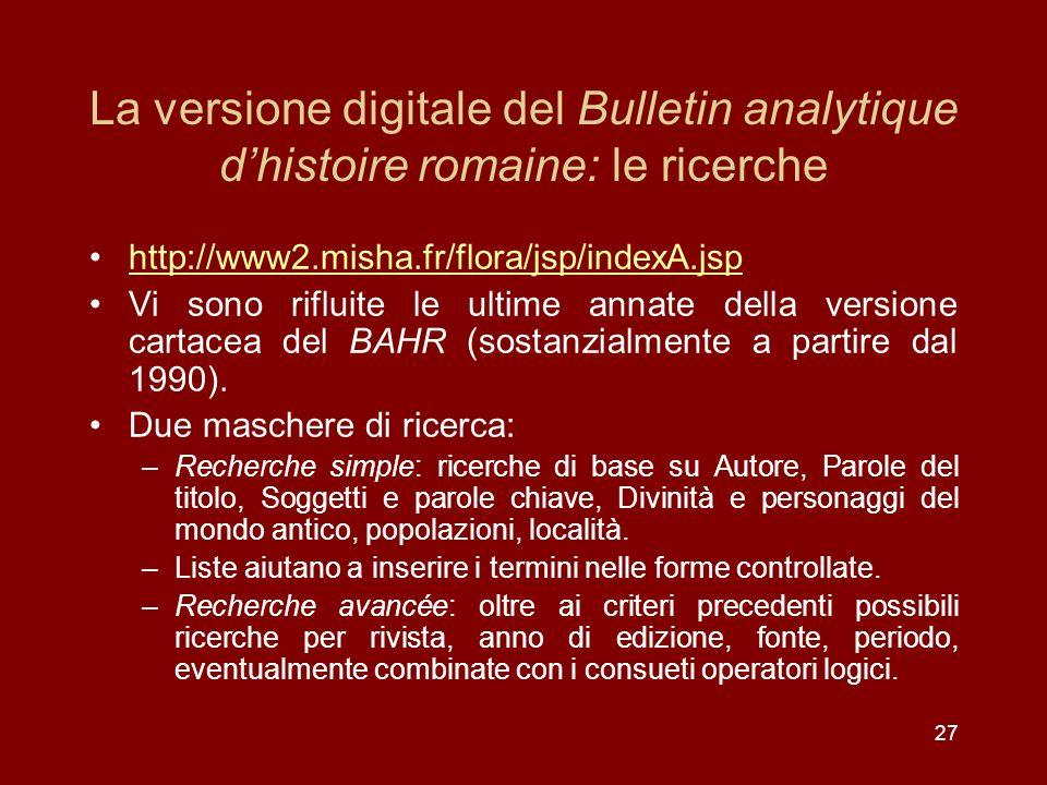 27 La versione digitale del Bulletin analytique dhistoire romaine: le ricerche http://www2.misha.fr/flora/jsp/indexA.jsp Vi sono rifluite le ultime annate della versione cartacea del BAHR (sostanzialmente a partire dal 1990).