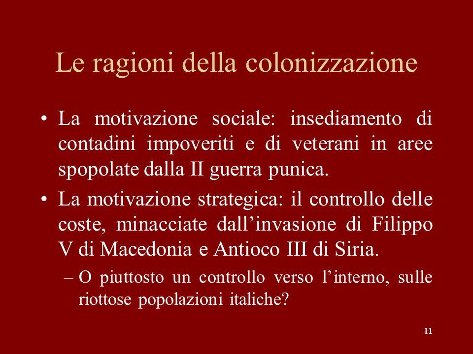 11 Le ragioni della colonizzazione La motivazione sociale: insediamento di contadini impoveriti e di veterani in aree spopolate dalla II guerra punica