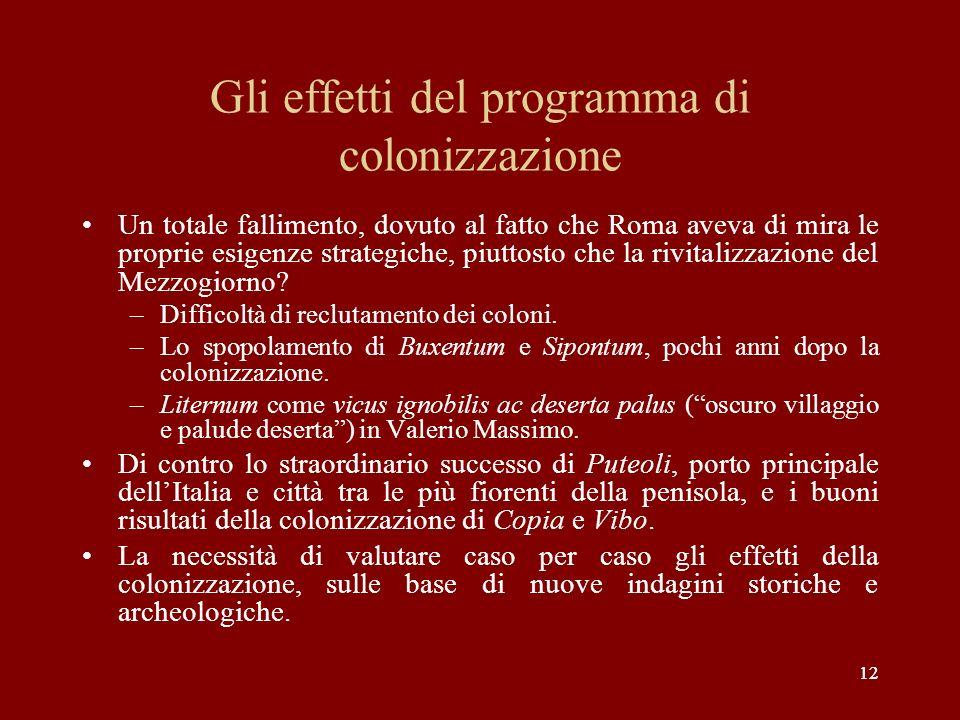 12 Gli effetti del programma di colonizzazione Un totale fallimento, dovuto al fatto che Roma aveva di mira le proprie esigenze strategiche, piuttosto