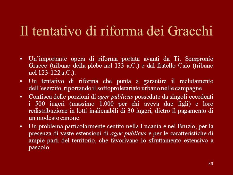 33 Il tentativo di riforma dei Gracchi Unimportante opera di riforma portata avanti da Ti. Sempronio Gracco (tribuno della plebe nel 133 a.C.) e dal f