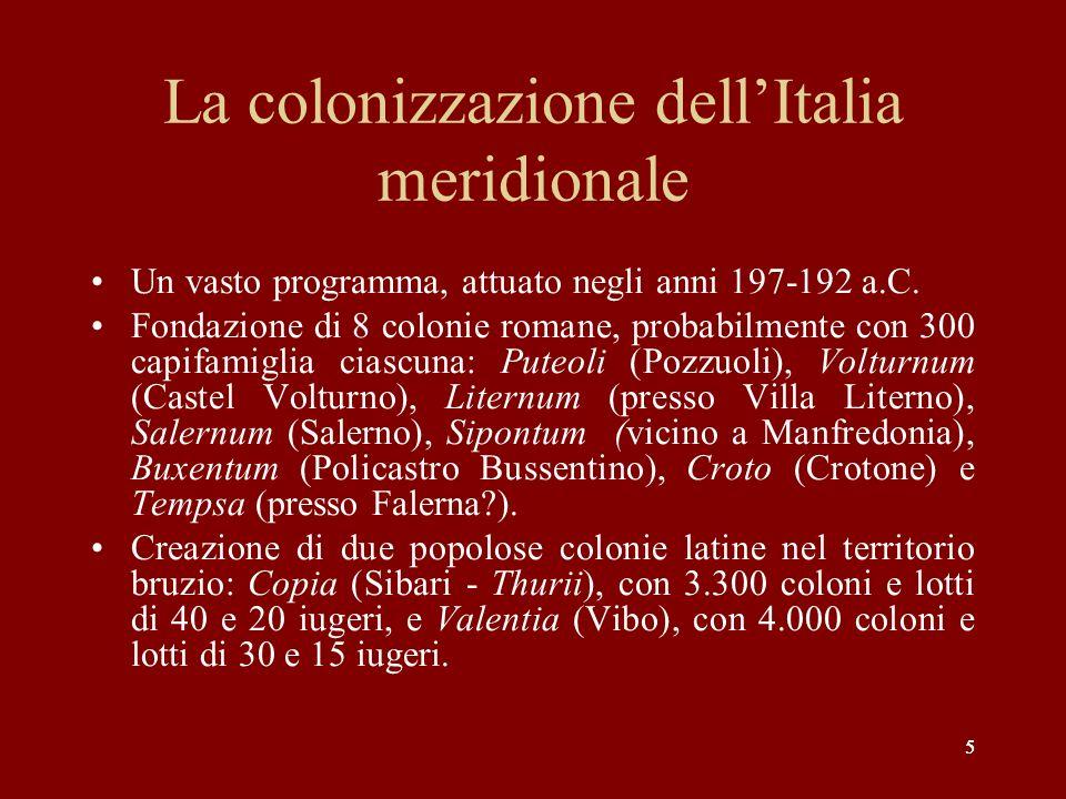 5 La colonizzazione dellItalia meridionale Un vasto programma, attuato negli anni 197-192 a.C. Fondazione di 8 colonie romane, probabilmente con 300 c