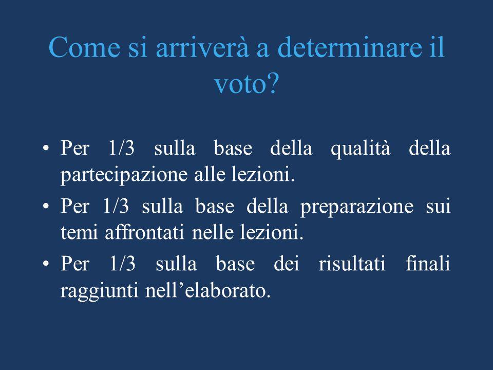 Come si arriverà a determinare il voto? Per 1/3 sulla base della qualità della partecipazione alle lezioni. Per 1/3 sulla base della preparazione sui