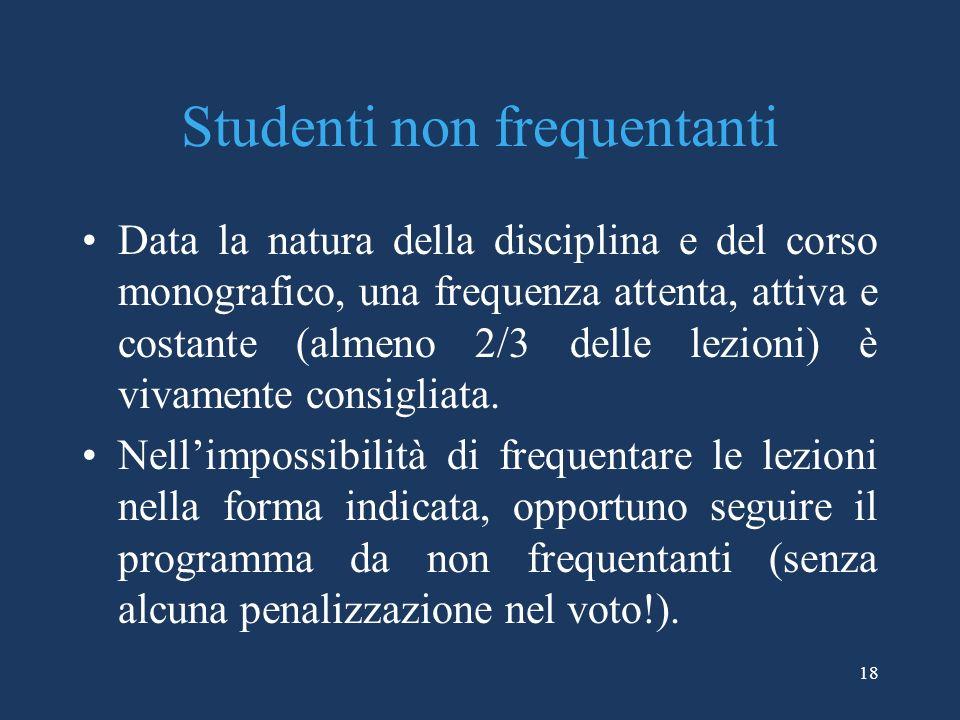 18 Studenti non frequentanti Data la natura della disciplina e del corso monografico, una frequenza attenta, attiva e costante (almeno 2/3 delle lezio