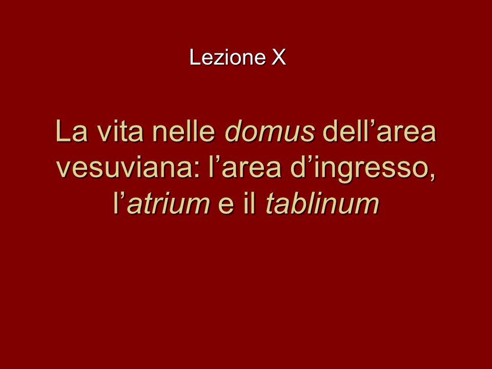 La vita nelle domus dellarea vesuviana: larea dingresso, latrium e il tablinum Lezione X