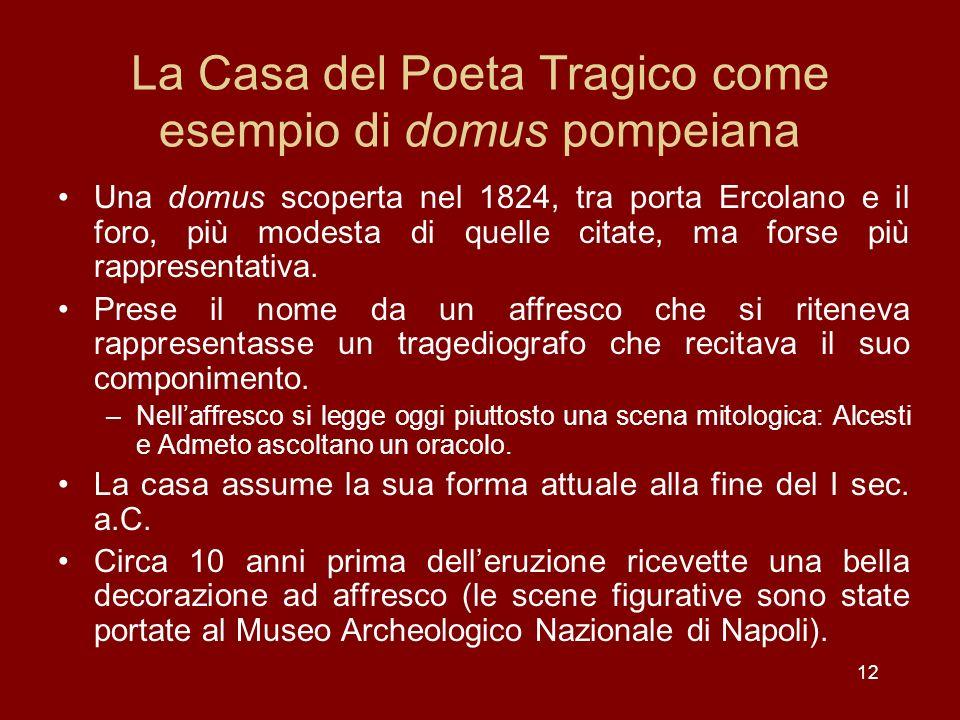 12 La Casa del Poeta Tragico come esempio di domus pompeiana Una domus scoperta nel 1824, tra porta Ercolano e il foro, più modesta di quelle citate,