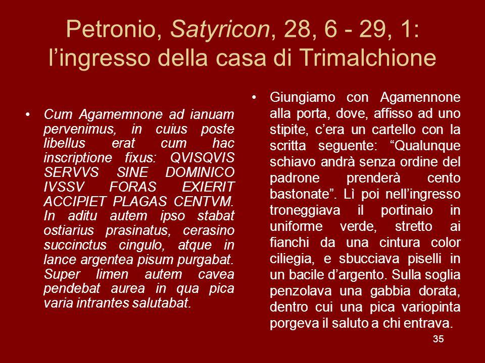 35 Petronio, Satyricon, 28, 6 - 29, 1: lingresso della casa di Trimalchione Cum Agamemnone ad ianuam pervenimus, in cuius poste libellus erat cum hac