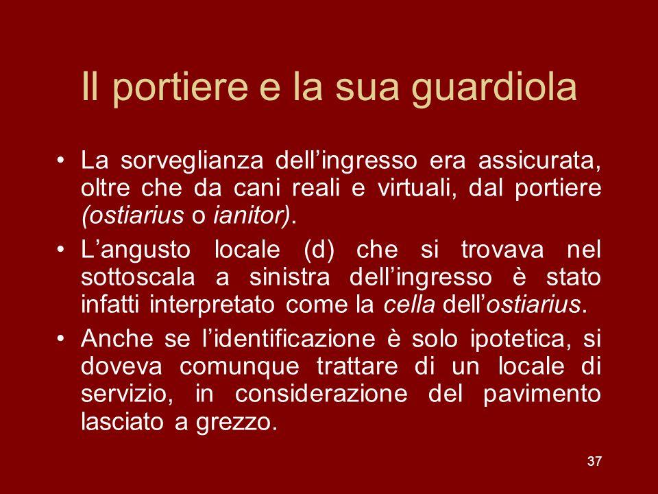 37 Il portiere e la sua guardiola La sorveglianza dellingresso era assicurata, oltre che da cani reali e virtuali, dal portiere (ostiarius o ianitor).