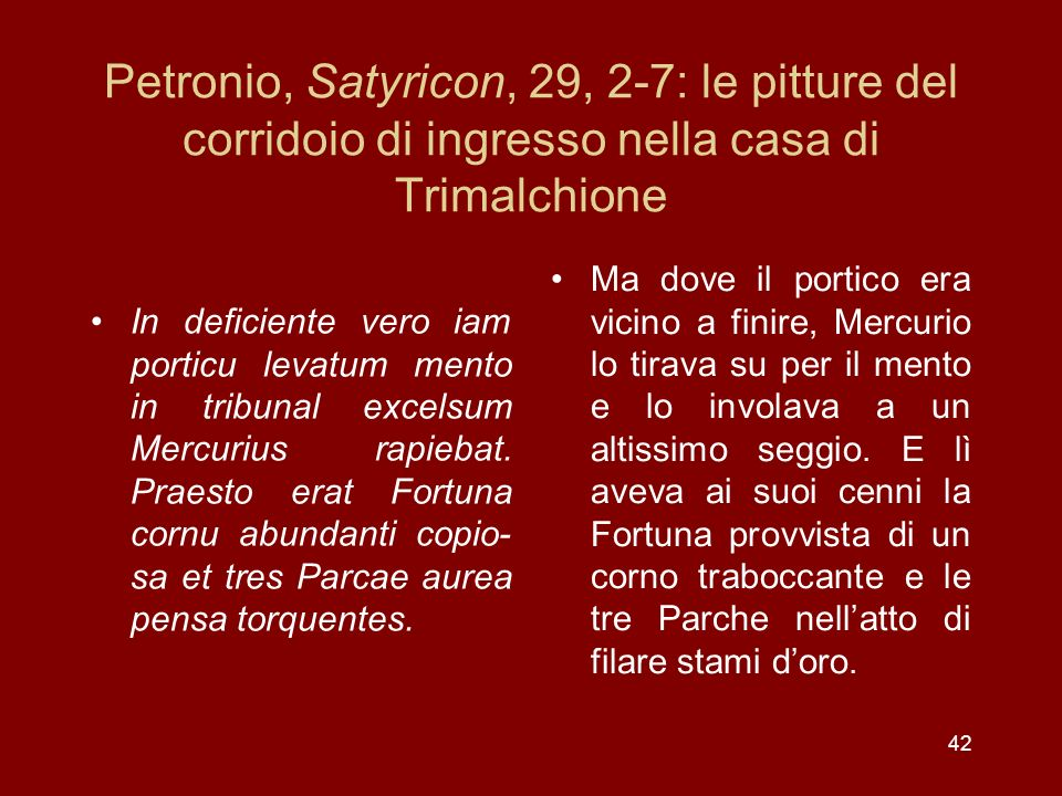 42 Petronio, Satyricon, 29, 2-7: le pitture del corridoio di ingresso nella casa di Trimalchione In deficiente vero iam porticu levatum mento in tribu