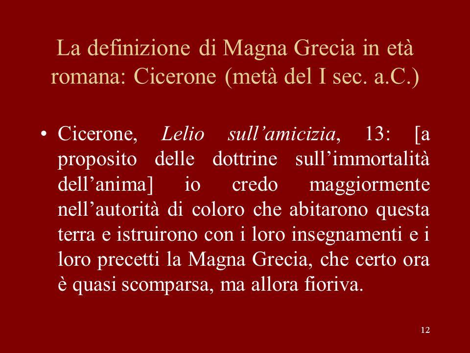 12 La definizione di Magna Grecia in età romana: Cicerone (metà del I sec. a.C.) Cicerone, Lelio sullamicizia, 13: [a proposito delle dottrine sullimm