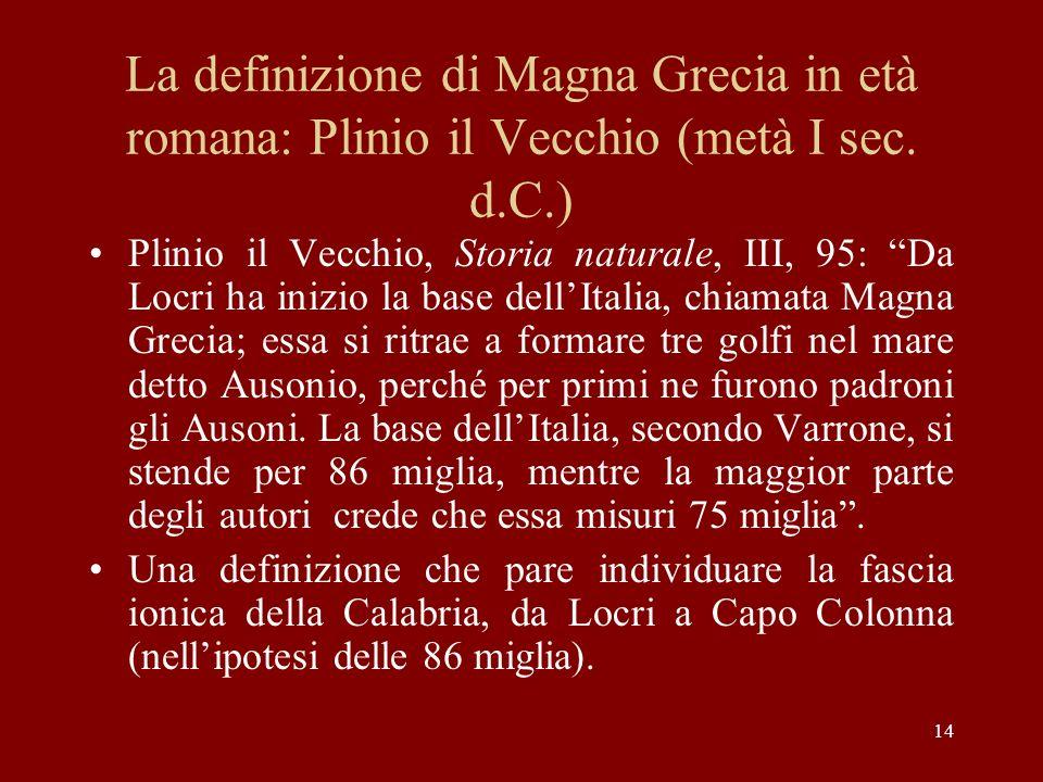 14 La definizione di Magna Grecia in età romana: Plinio il Vecchio (metà I sec. d.C.) Plinio il Vecchio, Storia naturale, III, 95: Da Locri ha inizio
