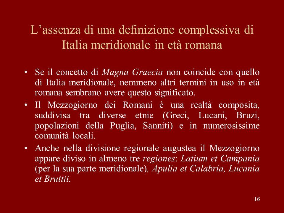 16 Lassenza di una definizione complessiva di Italia meridionale in età romana Se il concetto di Magna Graecia non coincide con quello di Italia merid