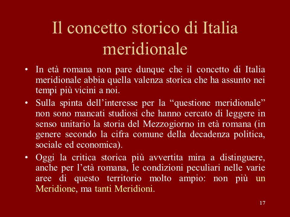 17 Il concetto storico di Italia meridionale In età romana non pare dunque che il concetto di Italia meridionale abbia quella valenza storica che ha a