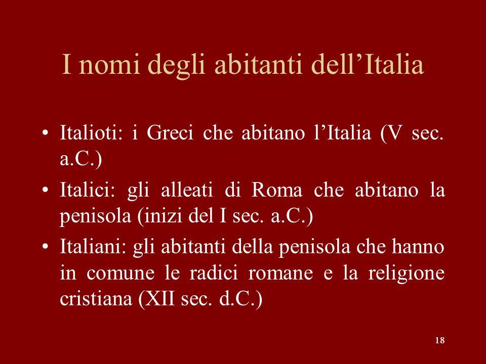 18 I nomi degli abitanti dellItalia Italioti: i Greci che abitano lItalia (V sec. a.C.) Italici: gli alleati di Roma che abitano la penisola (inizi de