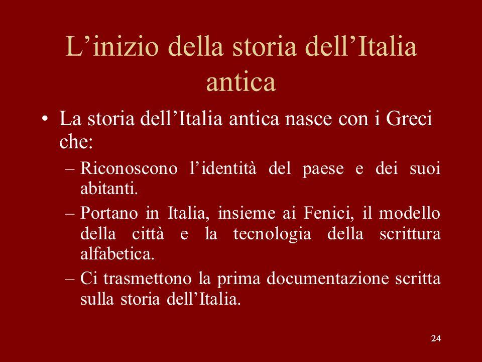 24 Linizio della storia dellItalia antica La storia dellItalia antica nasce con i Greci che: –Riconoscono lidentità del paese e dei suoi abitanti. –Po