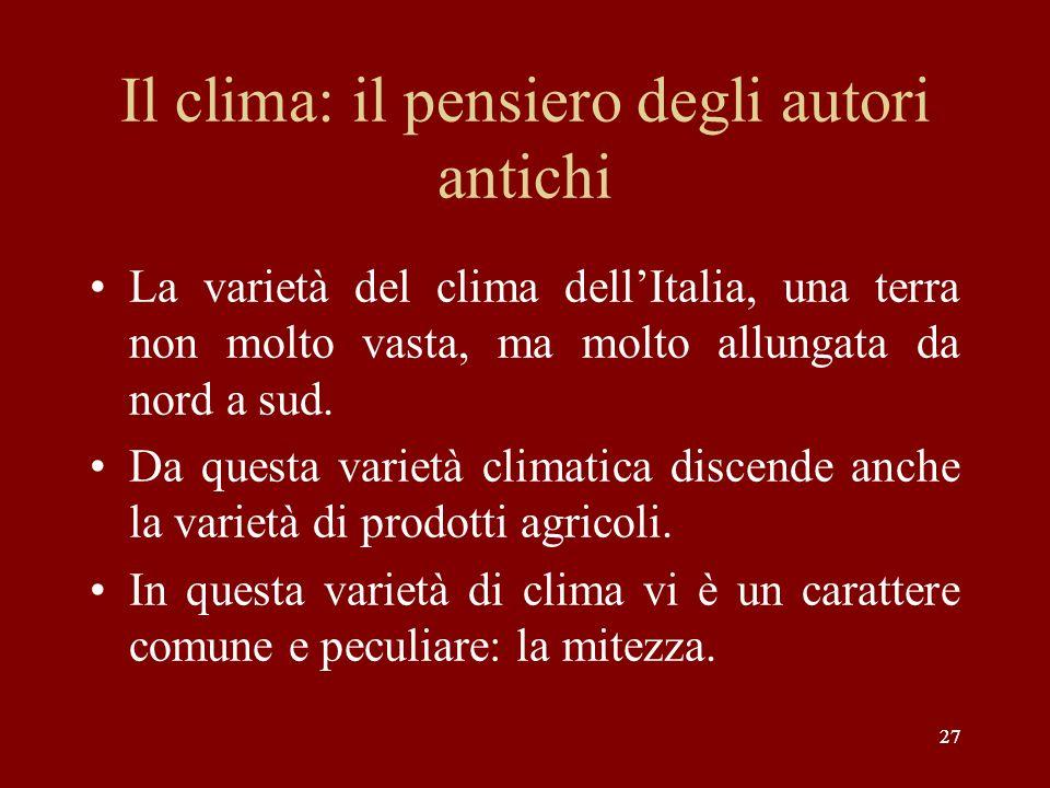 27 Il clima: il pensiero degli autori antichi La varietà del clima dellItalia, una terra non molto vasta, ma molto allungata da nord a sud. Da questa