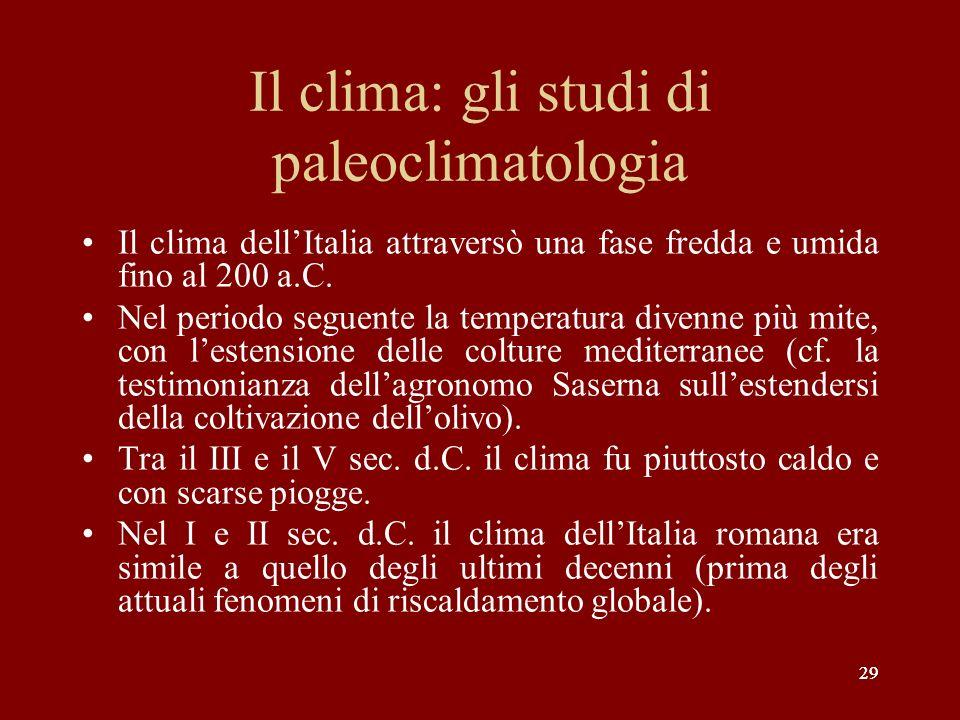 29 Il clima: gli studi di paleoclimatologia Il clima dellItalia attraversò una fase fredda e umida fino al 200 a.C. Nel periodo seguente la temperatur