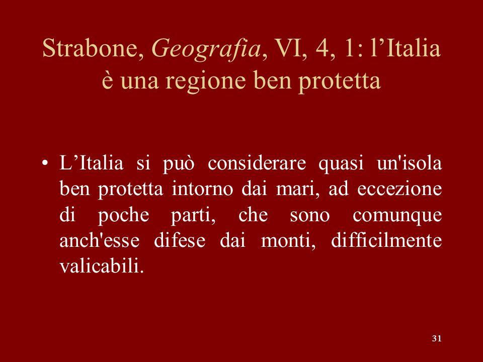 31 Strabone, Geografia, VI, 4, 1: lItalia è una regione ben protetta LItalia si può considerare quasi un'isola ben protetta intorno dai mari, ad eccez