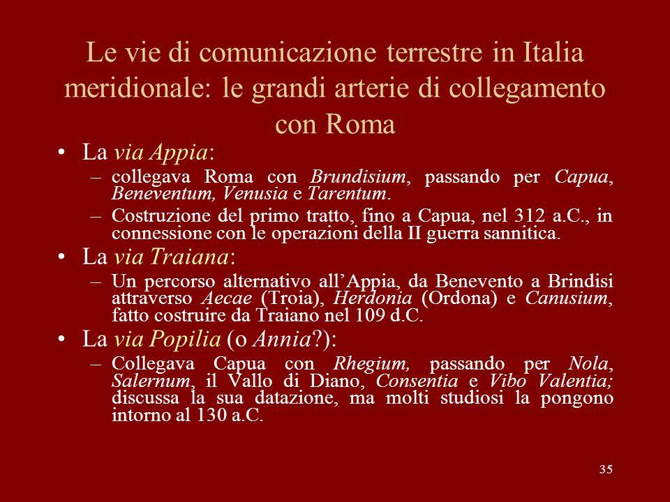 35 Le vie di comunicazione terrestre in Italia meridionale: le grandi arterie di collegamento con Roma La via Appia: –collegava Roma con Brundisium, p