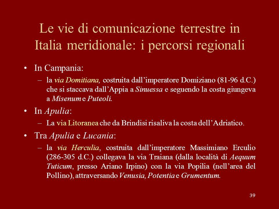 39 Le vie di comunicazione terrestre in Italia meridionale: i percorsi regionali In Campania: –la via Domitiana, costruita dallimperatore Domiziano (8