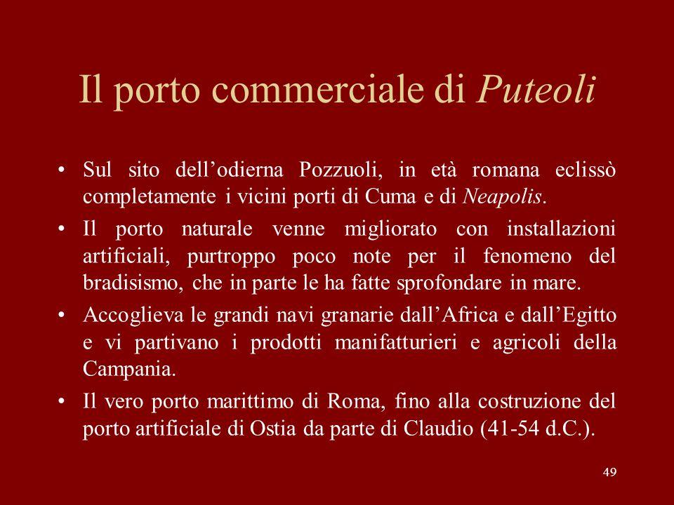 49 Il porto commerciale di Puteoli Sul sito dellodierna Pozzuoli, in età romana eclissò completamente i vicini porti di Cuma e di Neapolis. Il porto n
