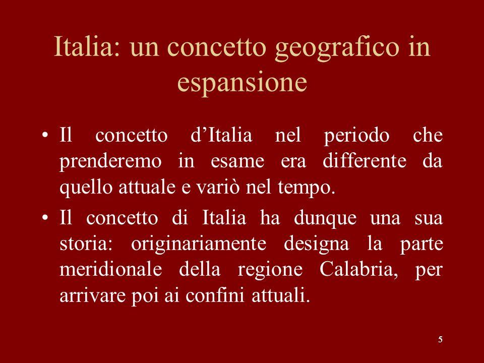 5 Italia: un concetto geografico in espansione Il concetto dItalia nel periodo che prenderemo in esame era differente da quello attuale e variò nel te