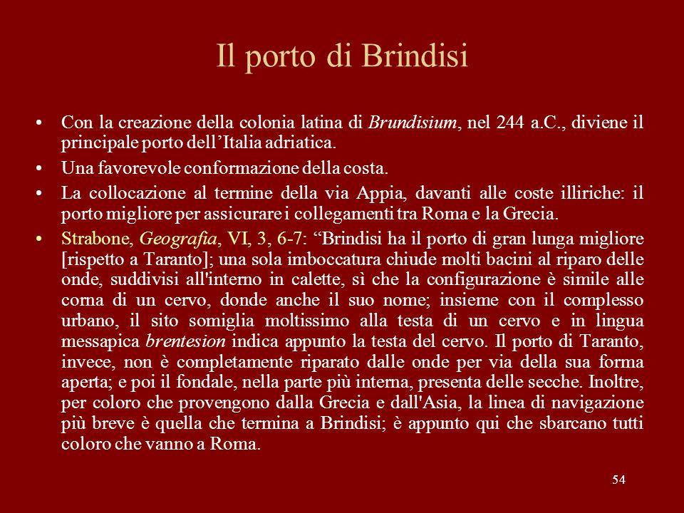 54 Il porto di Brindisi Con la creazione della colonia latina di Brundisium, nel 244 a.C., diviene il principale porto dellItalia adriatica. Una favor