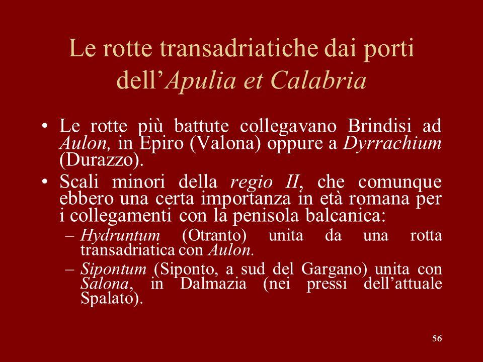 56 Le rotte transadriatiche dai porti dellApulia et Calabria Le rotte più battute collegavano Brindisi ad Aulon, in Epiro (Valona) oppure a Dyrrachium