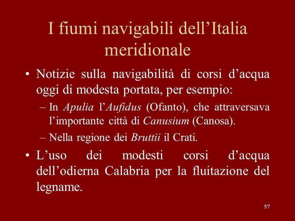 57 I fiumi navigabili dellItalia meridionale Notizie sulla navigabilità di corsi dacqua oggi di modesta portata, per esempio: –In Apulia lAufidus (Ofa