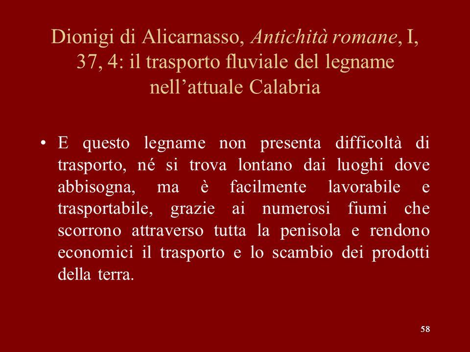 58 Dionigi di Alicarnasso, Antichità romane, I, 37, 4: il trasporto fluviale del legname nellattuale Calabria E questo legname non presenta difficoltà