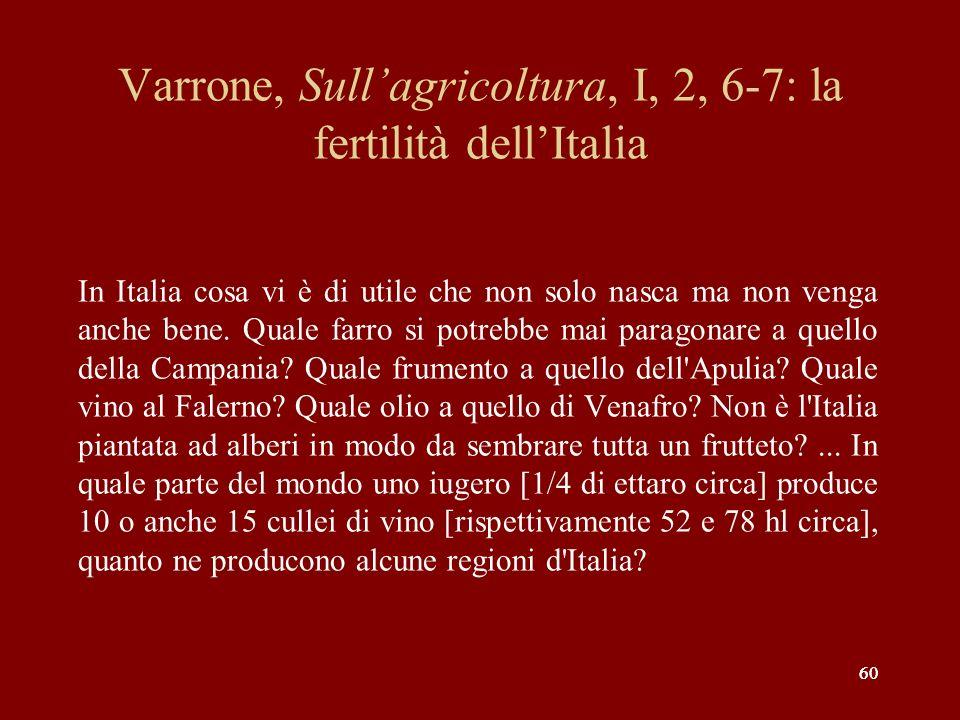 60 Varrone, Sullagricoltura, I, 2, 6-7: la fertilità dellItalia In Italia cosa vi è di utile che non solo nasca ma non venga anche bene. Quale farro s