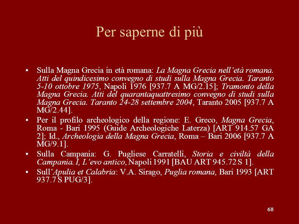 68 Per saperne di più Sulla Magna Grecia in età romana: La Magna Grecia nelletà romana. Atti del quindicesimo convegno di studi sulla Magna Grecia. Ta
