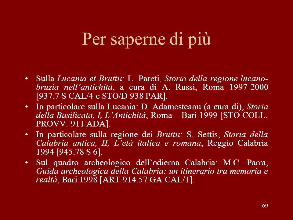 Per saperne di più Sulla Lucania et Bruttii: L. Pareti, Storia della regione lucano- bruzia nellantichità, a cura di A. Russi, Roma 1997-2000 [937.7 S
