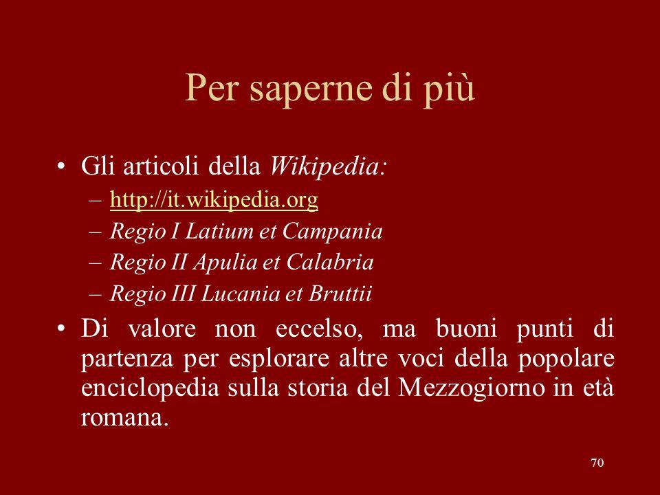 Per saperne di più Gli articoli della Wikipedia: –http://it.wikipedia.orghttp://it.wikipedia.org –Regio I Latium et Campania –Regio II Apulia et Calab