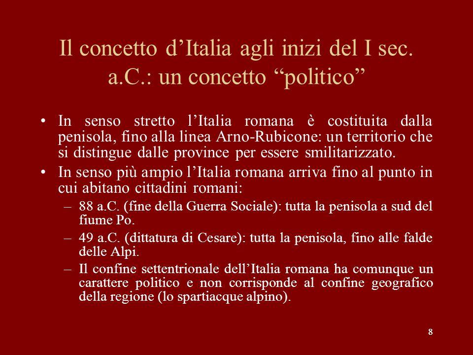 88 Il concetto dItalia agli inizi del I sec. a.C.: un concetto politico In senso stretto lItalia romana è costituita dalla penisola, fino alla linea A