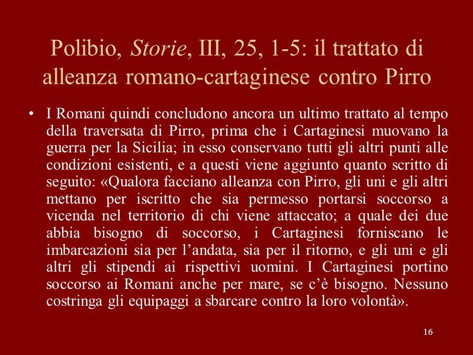 16 Polibio, Storie, III, 25, 1-5: il trattato di alleanza romano-cartaginese contro Pirro I Romani quindi concludono ancora un ultimo trattato al temp