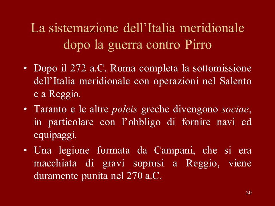 20 La sistemazione dellItalia meridionale dopo la guerra contro Pirro Dopo il 272 a.C. Roma completa la sottomissione dellItalia meridionale con opera