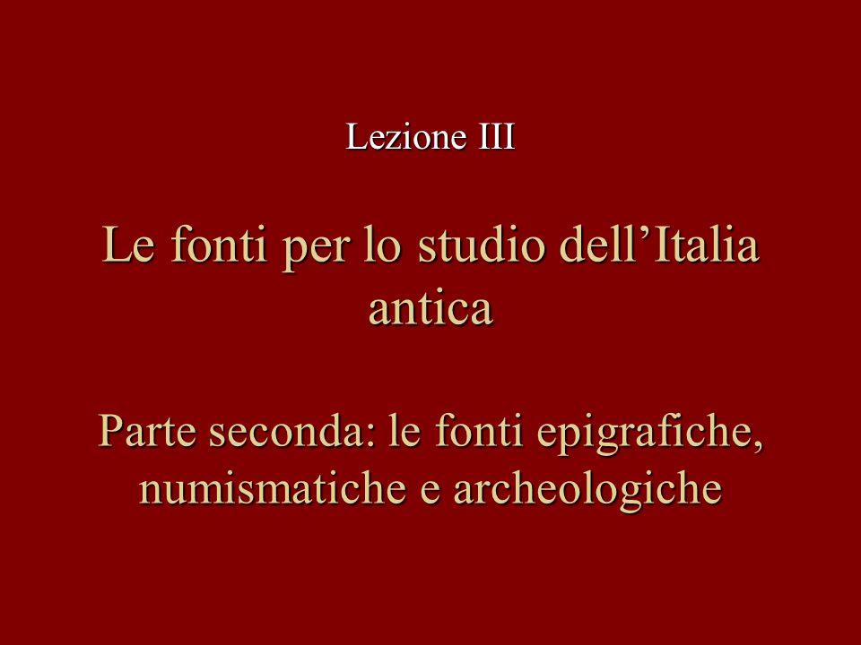 Le fonti per lo studio dellItalia antica Parte seconda: le fonti epigrafiche, numismatiche e archeologiche Lezione III