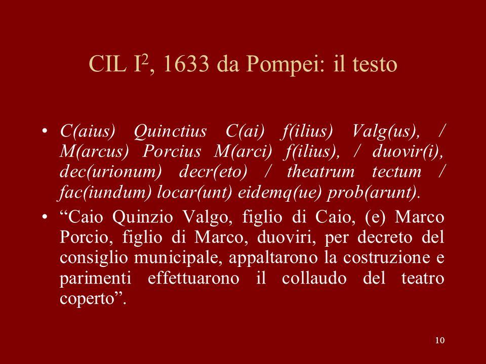 10 CIL I 2, 1633 da Pompei: il testo C(aius) Quinctius C(ai) f(ilius) Valg(us), / M(arcus) Porcius M(arci) f(ilius), / duovir(i), dec(urionum) decr(et