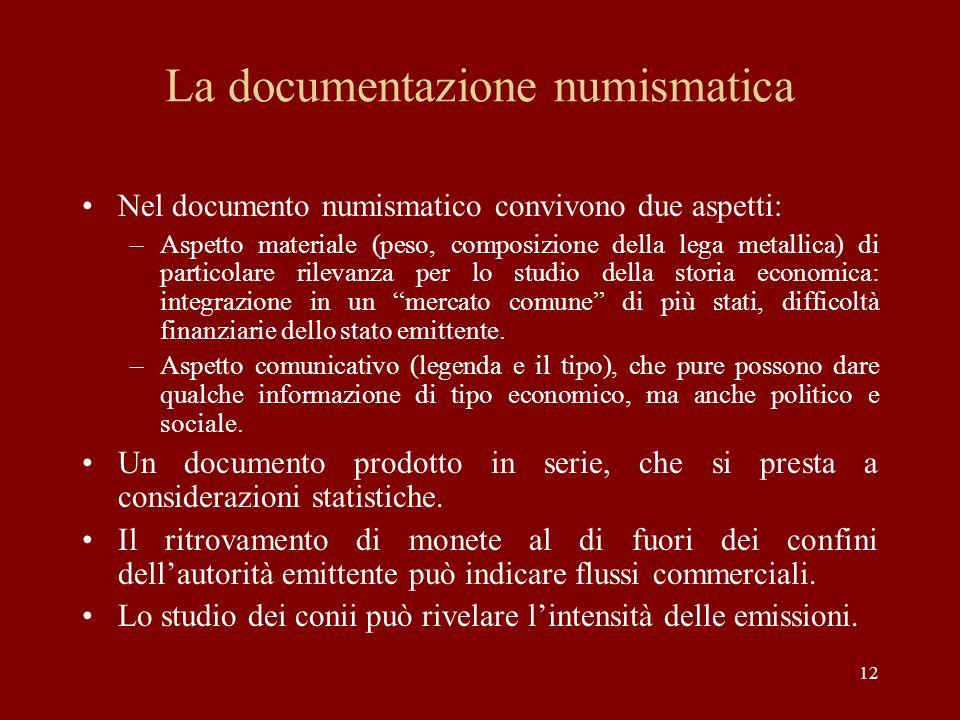 12 La documentazione numismatica Nel documento numismatico convivono due aspetti: –Aspetto materiale (peso, composizione della lega metallica) di part