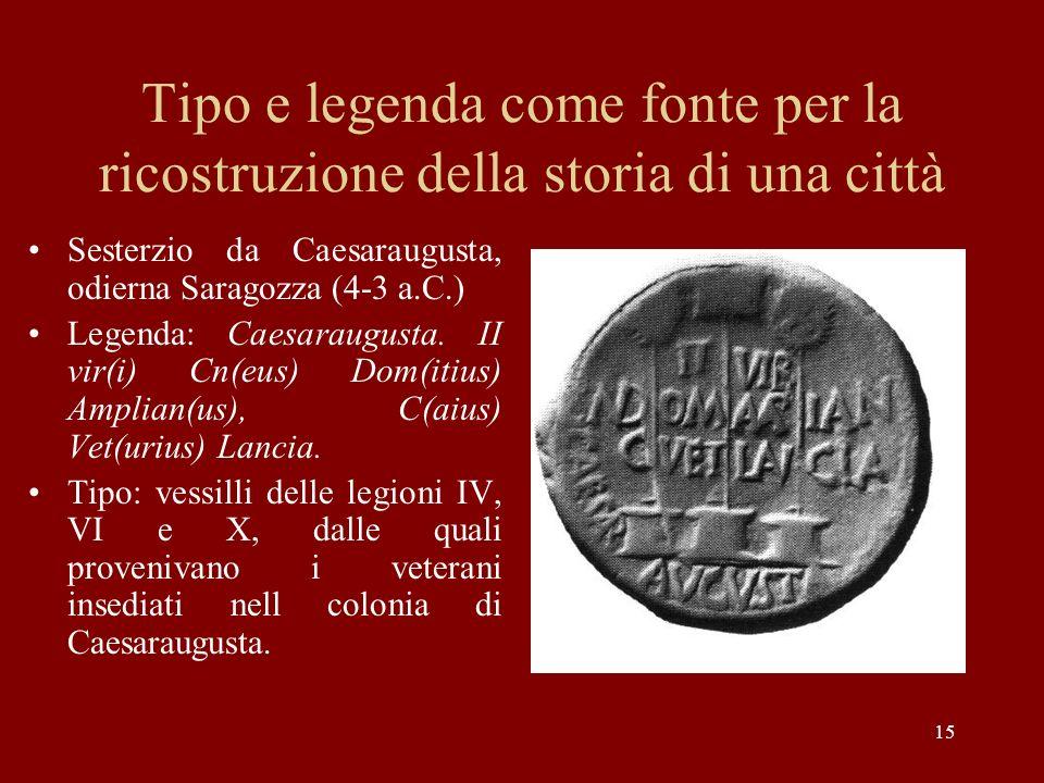 15 Tipo e legenda come fonte per la ricostruzione della storia di una città Sesterzio da Caesaraugusta, odierna Saragozza (4-3 a.C.) Legenda: Caesarau