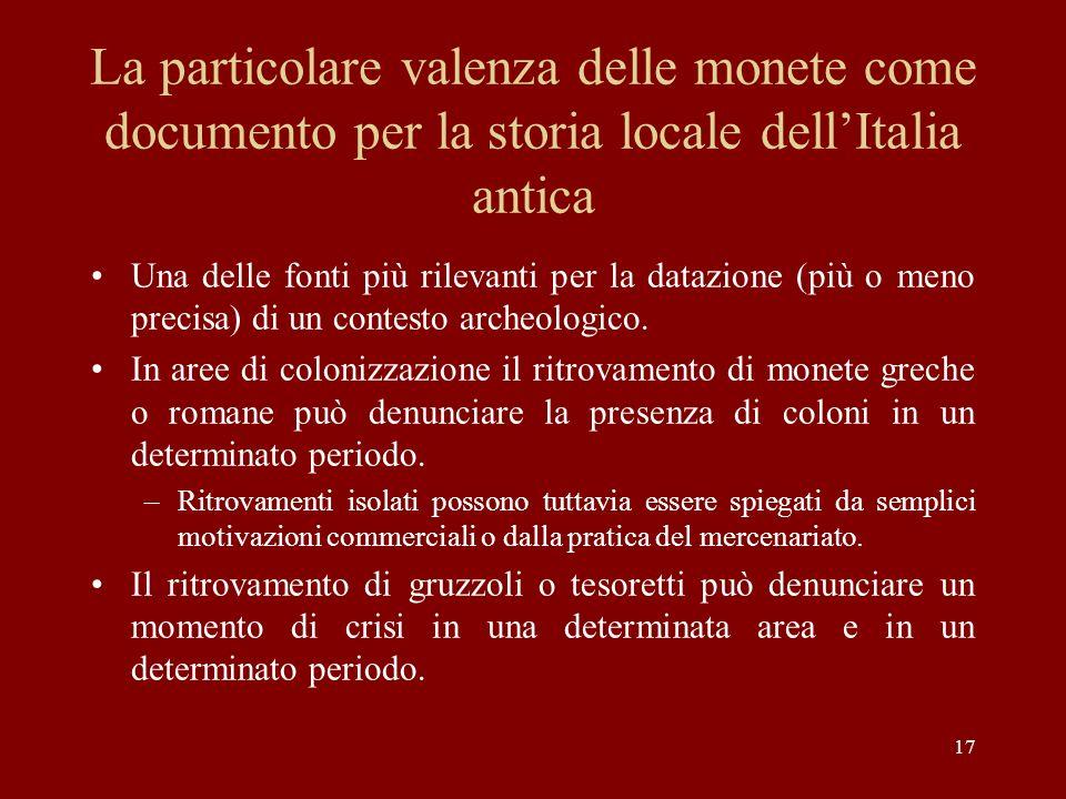 17 La particolare valenza delle monete come documento per la storia locale dellItalia antica Una delle fonti più rilevanti per la datazione (più o men